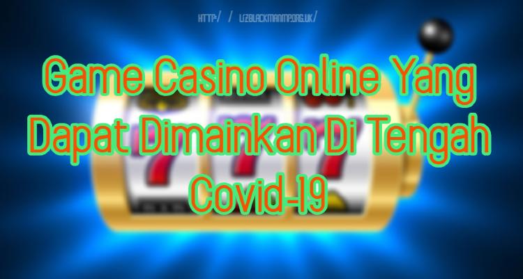 Game Casino Online Yang Dapat Dimainkan Di Tengah Covid-19
