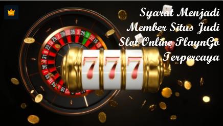 Syarat Menjadi Member Situs Judi Slot Online PlaynGo Terpercaya